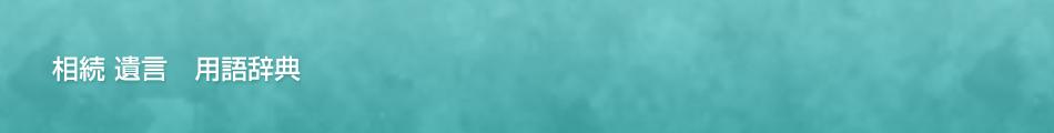相続・遺言 用語辞典(借金、財産、遺言書、相続人調査、相続財産調査、相続放棄他)のイメージ画像